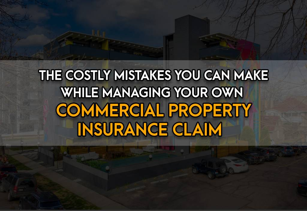 The Costly Mistakes You Can Make While Managing Your Own Commercial Property Insurance Claim
