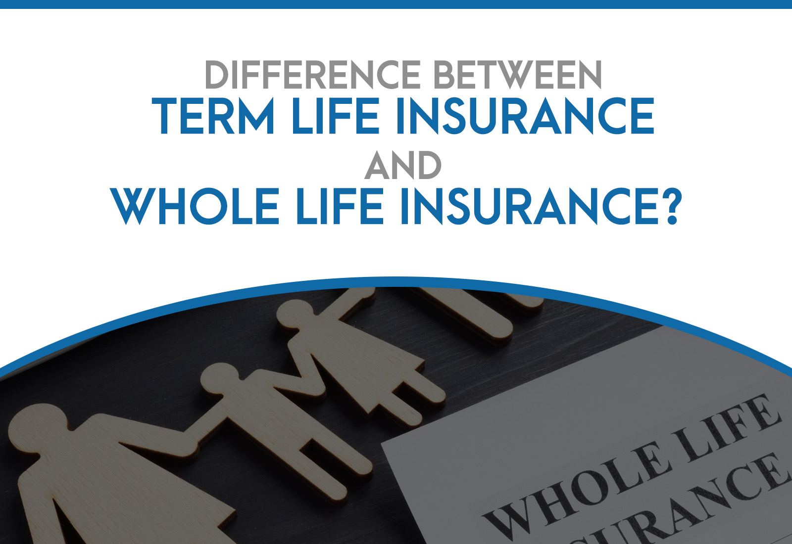 The Most Prominent Differences Between Term Life Insurance and Whole Life Insurance