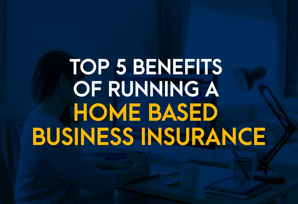 Top 5 Benefits of a Home-Based Business Insurance