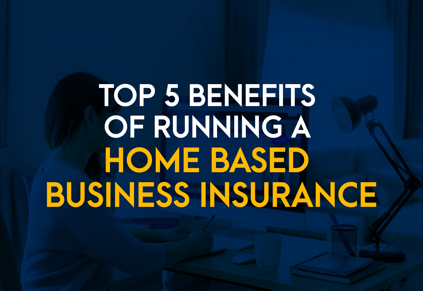 Top 5 Benefits of Running a Home-Based Business Insurance